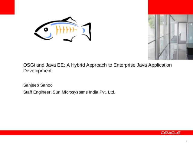 1 <Insert Picture Here> OSGi and Java EE: A Hybrid Approach to Enterprise Java Application Development Sanjeeb Sahoo Staff...