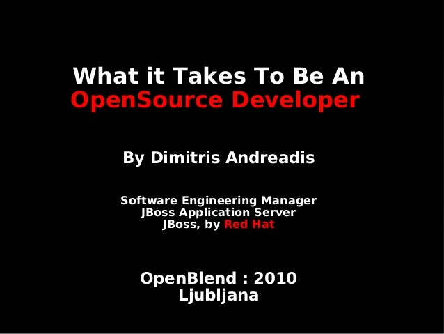 What it Takes To Be An OpenSource Developer By Dimitris Andreadis Software Engineering Manager JBoss Application Server JB...