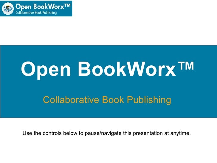 Open BookWorx™ Collaborative Book Publishing  Use the controls below to pause/navigate this presentation at anytime.