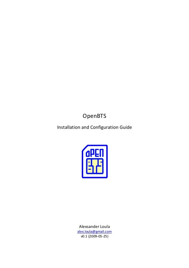 OpenBTS Installation and Configuration Guide  Alexsander Loula alex.loula@gmail.com v0.1 (2009-05-25)