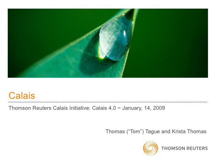 "Calais Thomson Reuters Calais Initiative: Calais 4.0 ~ January, 14, 2009 Thomas (""Tom"") Tague and Krista Thomas"
