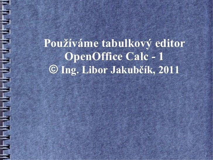 Používáme tabulkový editor    OpenOffice Calc - 1 © Ing. Libor Jakubčík, 2011