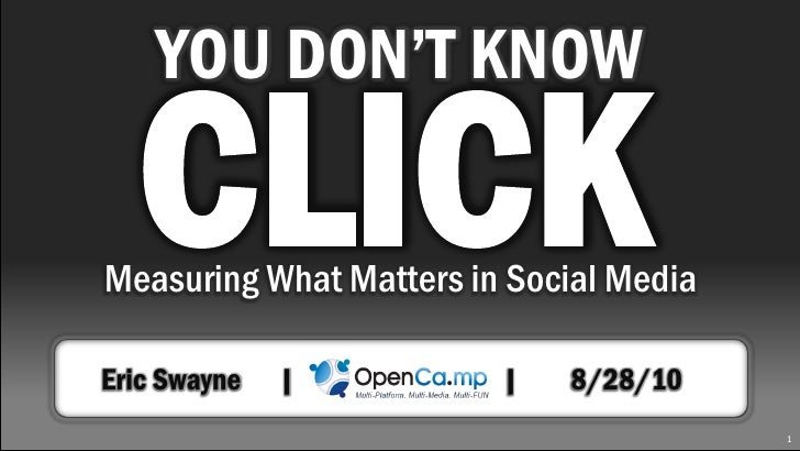 YOU DON'T KNOW    CLICK Measuring What Matters in Social Media  Eric Swayne   |          |   8/28/10                      ...