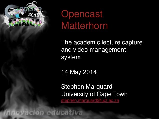 wefwefOpencast Matterhorn The academic lecture capture and video management system 14 May 2014 Stephen Marquard University...