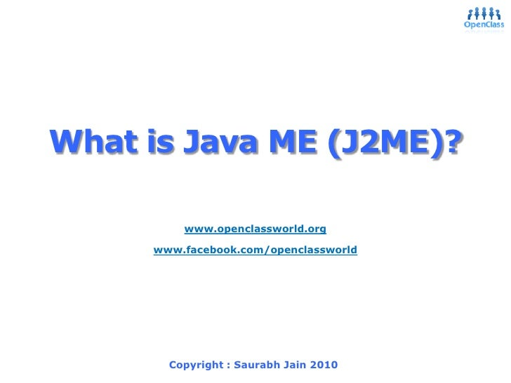 What is Java ME (J2ME)?<br />9/20/2010<br />Saurabh Jain 2006<br />1<br />www.openclassworld.org<br />www.facebook.com/ope...