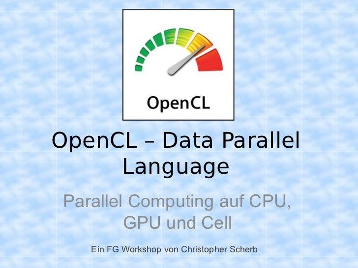 OpenCL – Data Parallel     Language Parallel Computing auf CPU,         GPU und Cell    Ein FG Workshop von Christopher Sc...