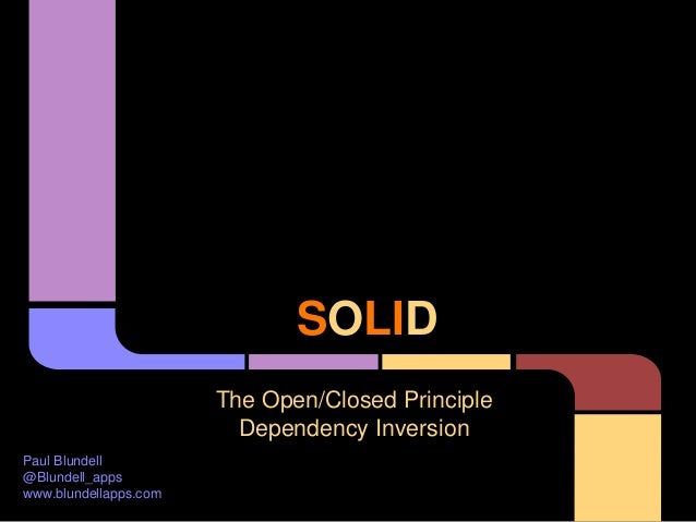 SOLID The Open/Closed Principle Dependency Inversion Paul Blundell @Blundell_apps www.blundellapps.com