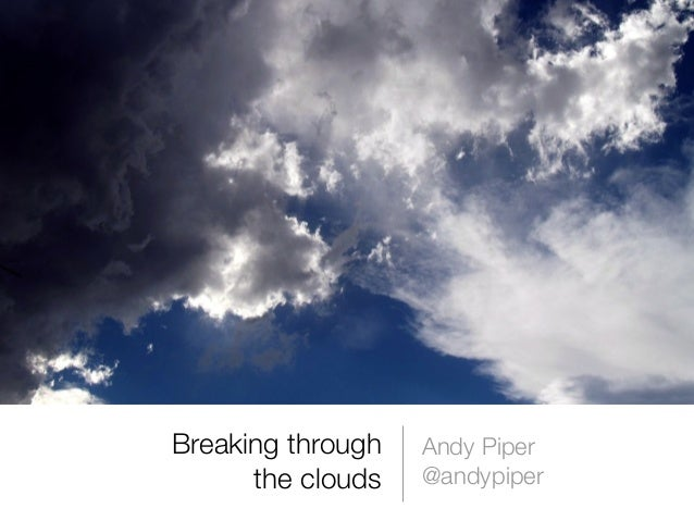 Breaking throughthe cloudsAndy Piper@andypiper