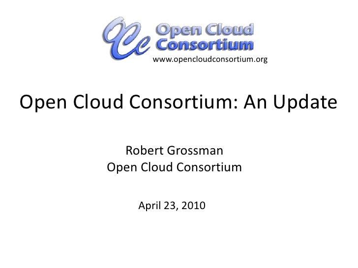 www.opencloudconsortium.org<br />Open Cloud Consortium: An Update<br />Robert GrossmanOpen Cloud Consortium<br />April 23,...