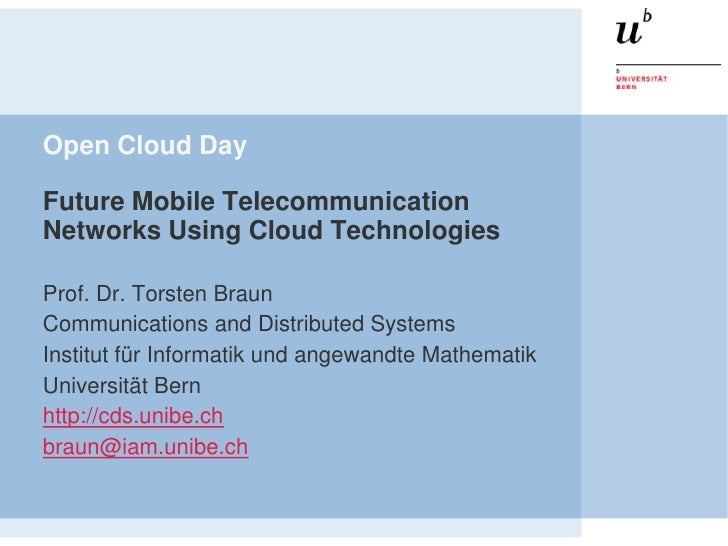 Open Cloud DayFuture Mobile TelecommunicationNetworks Using Cloud TechnologiesProf. Dr. Torsten BraunCommunications and Di...