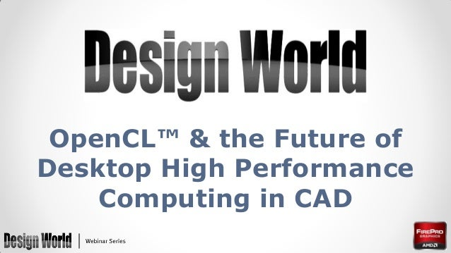 OpenCL™ & the Future of Desktop High Performance Computing in CAD
