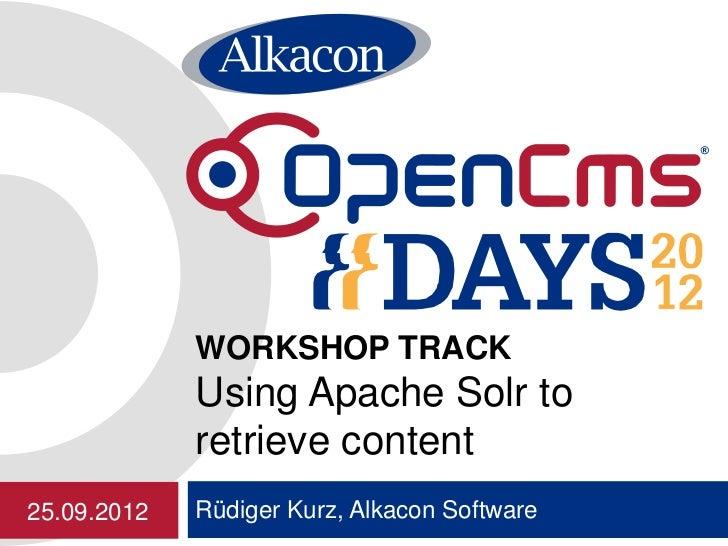 WORKSHOP TRACK             Using Apache Solr to             retrieve content25.09.2012   Rüdiger Kurz, Alkacon Software
