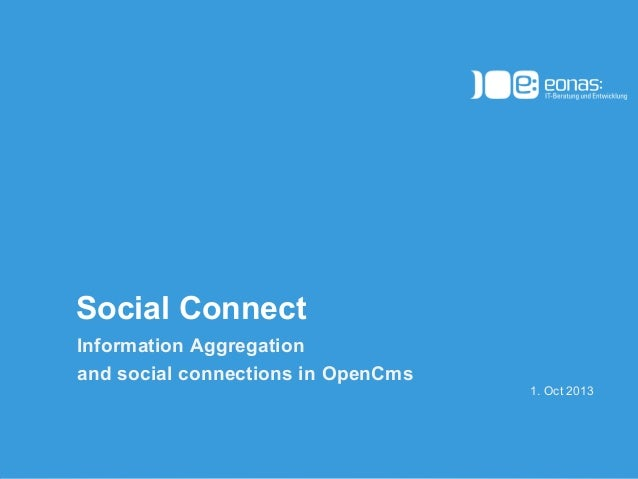 (c) 2012 eonas GmbH Social Connect Information Aggregation and social connections in OpenCms 1. Oct 2013
