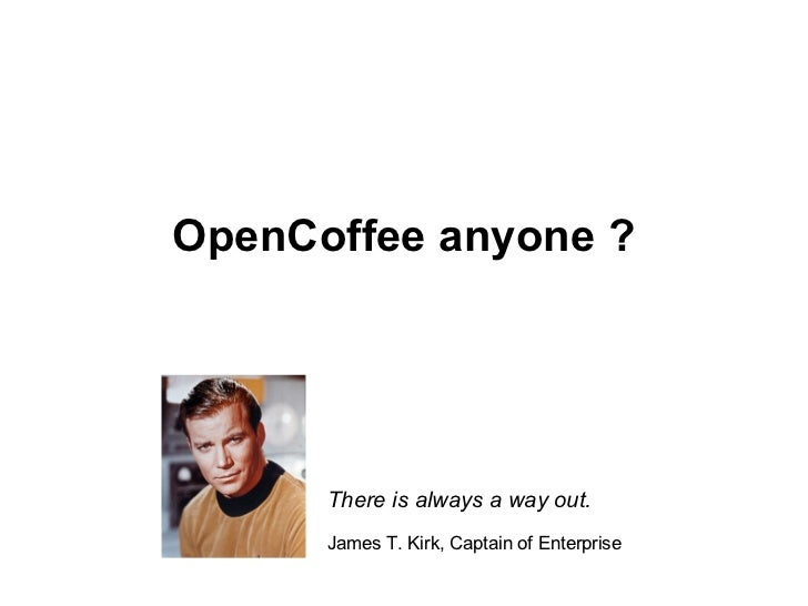 OpenCoffee anyone ? There is always a way out. James T. Kirk, Captain of Enterprise