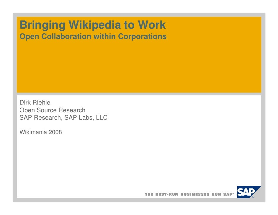 Bringing Wikipedia to Work Open Collaboration within Corporations     Dirk Riehle Open Source Research SAP Research, SAP L...