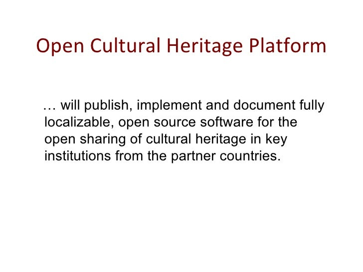 Open Cultural Heritage Platform <ul><li>…  will publish, implement and document fully localizable, open source software fo...