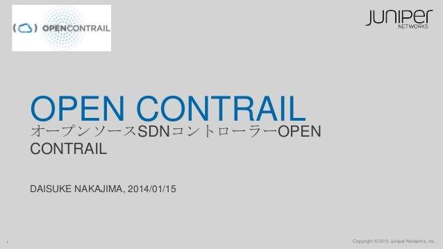 OPEN CONTRAIL オープンソースSDNコントローラーOPEN CONTRAIL DAISUKE NAKAJIMA, 2014/01/15  1  Copyright © 2013 Juniper Networks, Inc.