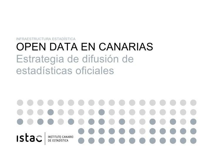 INFRAESTRUCTURA ESTADÍSTICA OPEN DATA EN CANARIAS Estrategia de difusión de estadísticas oficiales