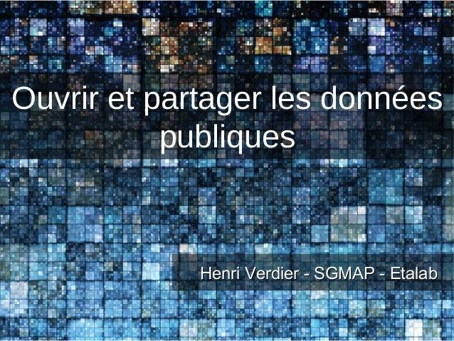 Ouvrir et partager les données           publiques             Henri Verdier - SGMAP - Etalab