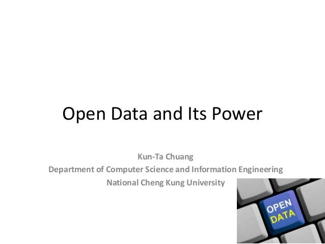 Open Data and Its Power                      Kun-Ta ChuangDepartment of Computer Science and Information Engineering      ...