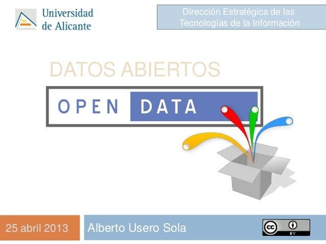 DATOS ABIERTOSAlberto Usero SolaDirección Estratégica de lasTecnologías de la Información25 abril 2013