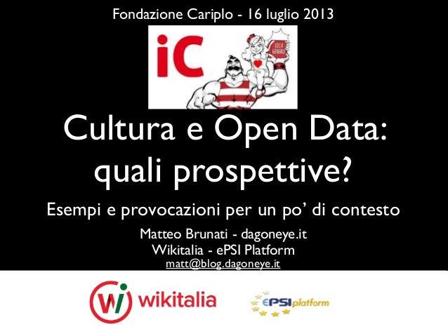 Cultura e Open Data: quali prospettive? Matteo Brunati - dagoneye.it Wikitalia - ePSI Platform matt@blog.dagoneye.it Fonda...