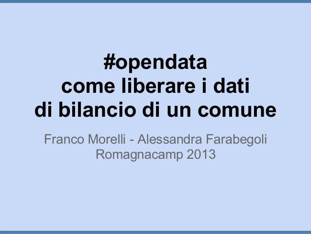 #opendata come liberare i dati di bilancio di un comune Franco Morelli - Alessandra Farabegoli Romagnacamp 2013