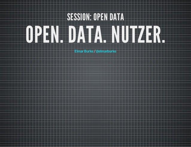 SESSION: OPEN DATA  OPEN. DATA. NUTZER. Elmar Burke / @elmarburke
