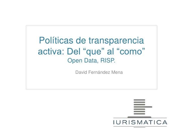 """Políticas de transparenciaactiva: Del """"que"""" al """"como""""       Open Data, RISP.         David Fernández Mena"""