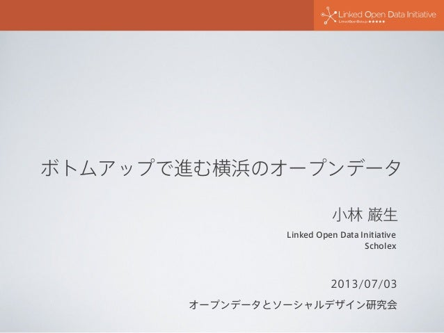 ボトムアップで進む横浜のオープンデータ 2013/07/03 オープンデータとソーシャルデザイン研究会 Linked Open Data Initiative Scholex 小林 巌生