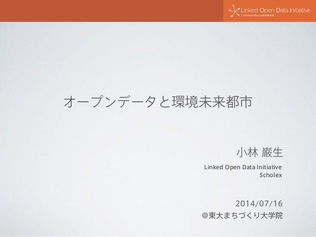 オープンデータと環境未来都市 2014/07/16 @東大まちづくり大学院 Linked Open Data Initiative Scholex 小林 巌生