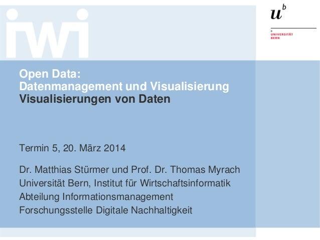 Open Data: Datenmanagement und Visualisierung Visualisierungen von Daten Termin 5, 20. März 2014 Dr. Matthias Stürmer und ...