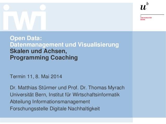 Open Data: Datenmanagement und Visualisierung Skalen und Achsen, Programming Coaching Termin 11, 8. Mai 2014 Dr. Matthias ...