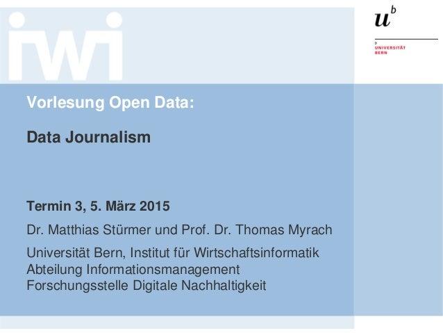Vorlesung Open Data: Data Journalism Termin 3, 5. März 2015 Dr. Matthias Stürmer und Prof. Dr. Thomas Myrach Universität B...