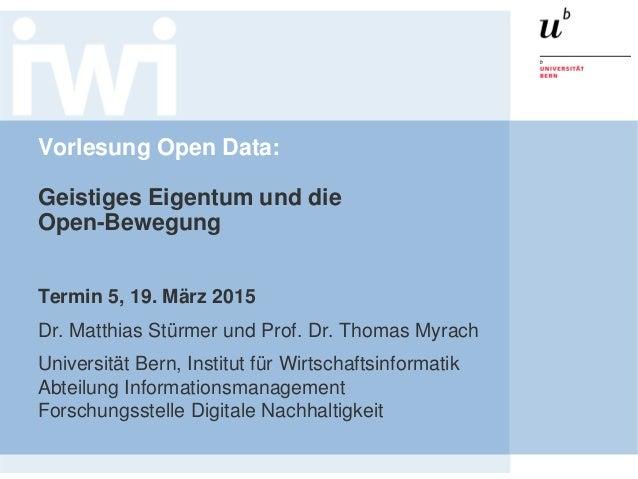 Vorlesung Open Data: Geistiges Eigentum und die Open-Bewegung Termin 5, 19. März 2015 Dr. Matthias Stürmer und Prof. Dr. T...