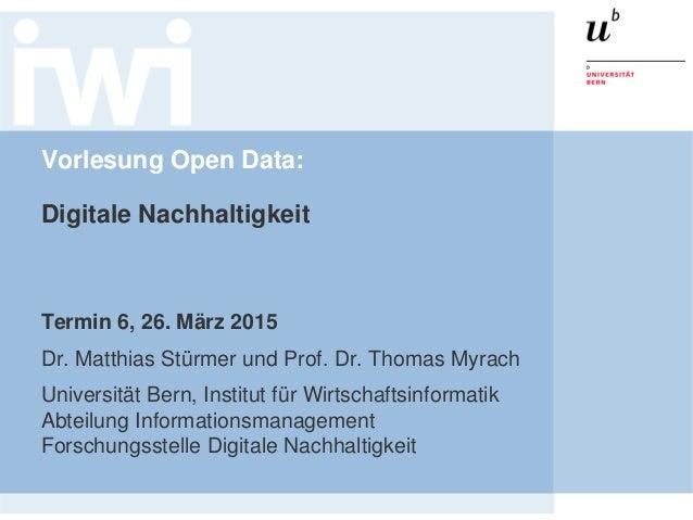 Vorlesung Open Data: Digitale Nachhaltigkeit Termin 6, 26. März 2015 Dr. Matthias Stürmer und Prof. Dr. Thomas Myrach Univ...