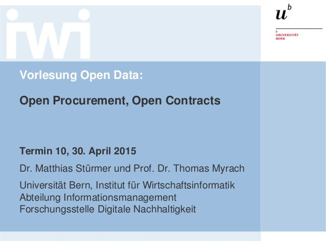 Vorlesung Open Data: Open Procurement, Open Contracts Termin 10, 30. April 2015 Dr. Matthias Stürmer und Prof. Dr. Thomas ...