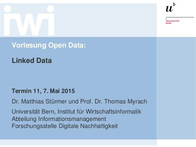 Vorlesung Open Data: Linked Data Termin 11, 7. Mai 2015 Dr. Matthias Stürmer und Prof. Dr. Thomas Myrach Universität Bern,...