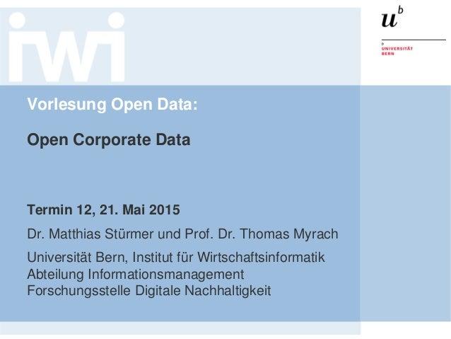 Vorlesung Open Data: Open Corporate Data Termin 12, 21. Mai 2015 Dr. Matthias Stürmer und Prof. Dr. Thomas Myrach Universi...