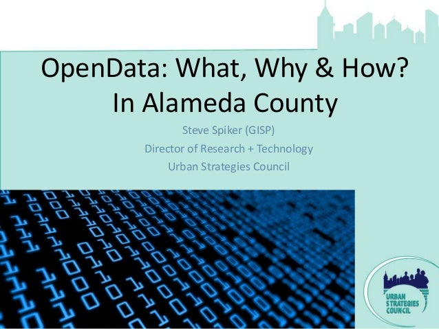OpenData: What, Why & How?    In Alameda County              Steve Spiker (GISP)       Director of Research + Technology  ...