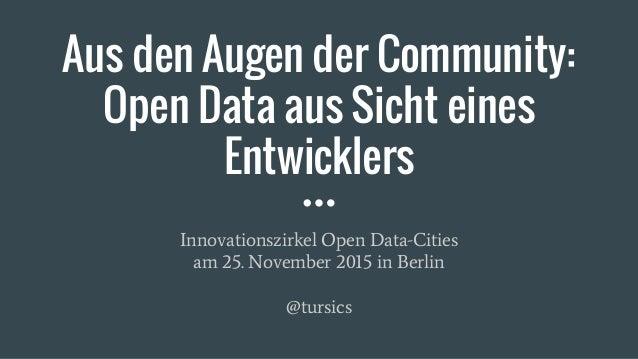 Aus den Augen der Community: Open Data aus Sicht eines Entwicklers Innovationszirkel Open Data-Cities am 25. November 2015...