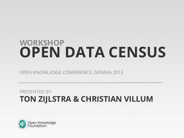 WORKSHOP  OPEN DATA CENSUS OPEN KNOWLEDGE CONFERENCE, GENEVA 2013  PRESENTED BY  TON ZIJLSTRA & CHRISTIAN VILLUM