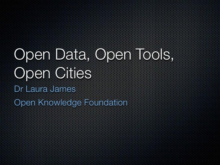 Open Data, Open Tools,Open CitiesDr Laura JamesOpen Knowledge Foundation