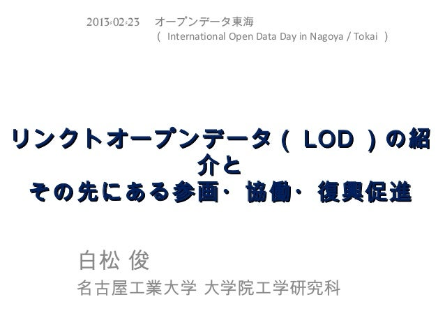 2013-02-23  オープンデータ東海         ( International Open Data Day in Nagoya / Tokai )リンクトオープンデータ( LOD )の紹        介と その先にある参画・協働・...