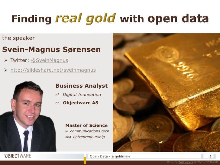 Finding real gold with open data<br />the speaker<br />Svein-Magnus Sørensen<br /><ul><li>Twitter: @SveinMagnus