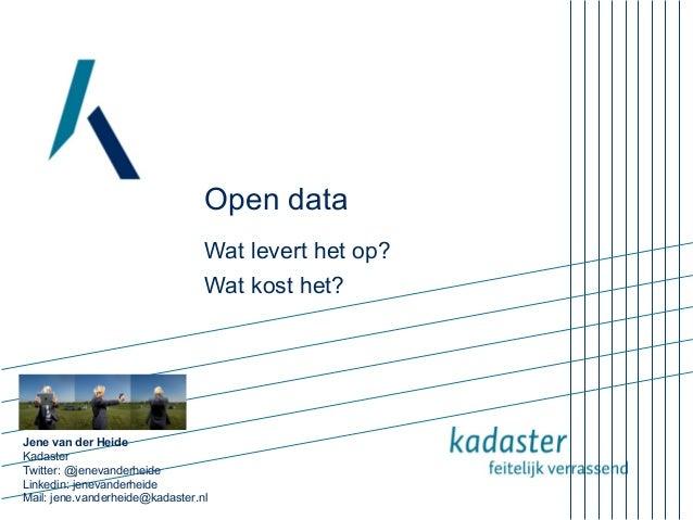 Open data Wat levert het op? Wat kost het?  Jene van der Heide Kadaster Twitter: @jenevanderheide Linkedin: jenevanderheid...