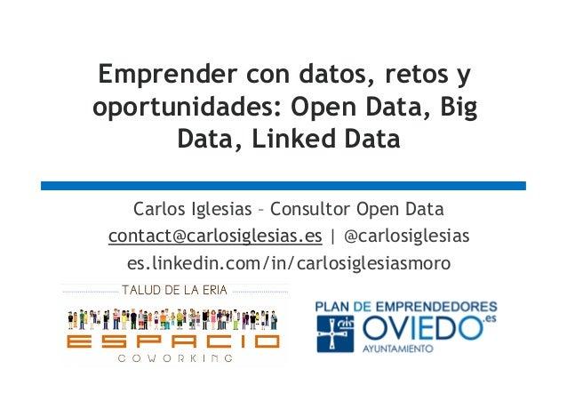 Emprender con datos, retos y oportunidades: Open Data, Big Data, Linked Data Carlos Iglesias – Consultor Open Data contact...