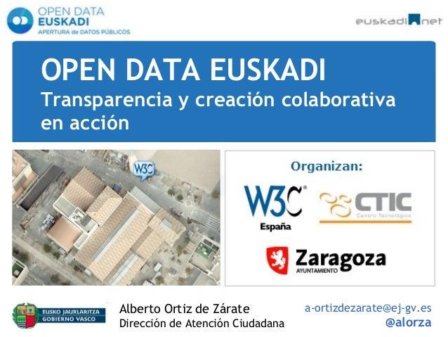 OPEN DATA EUSKADI Transparencia y creación colaborativa en acción Alberto Ortiz de Zárate Dirección de Atención Ciudadana ...