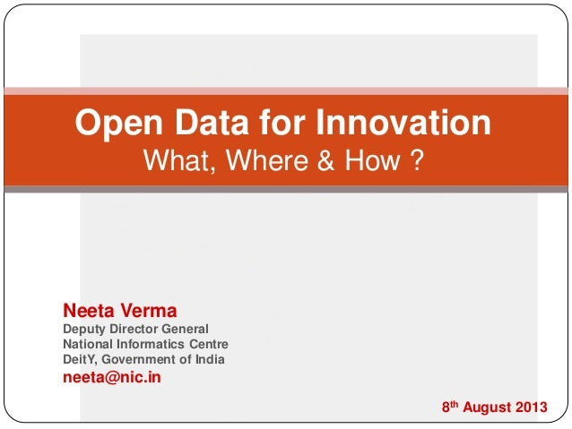 Open Data for Innovation What, Where & How ? Neeta Verma Deputy Director General National Informatics Centre DeitY, Govern...