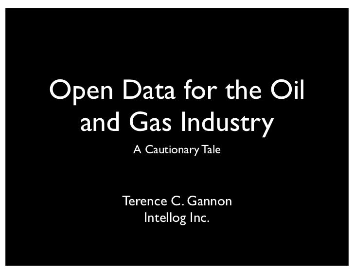 Open Data for the Oil  and Gas Industry      A Cautionary Tale     Terence C. Gannon         Intellog Inc.